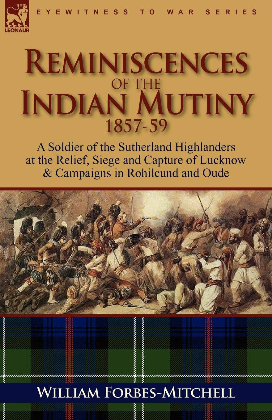 Download Reminiscences of the Indian Mutiny 1857-59: A Soldier of the Sutherland Highlanders at the Relief, Siege and Capture of Lucknow & Campaigns in Rohilcu ebook