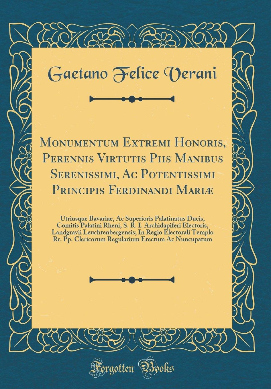 Monumentum Extremi Honoris, Perennis Virtutis Piis Manibus Serenissimi, Ac Potentissimi Principis Ferdinandi Mariæ: Utriusque Bavariae, Ac Superioris ... Landgravii Leuchtenbergensi (Latin Edition) pdf