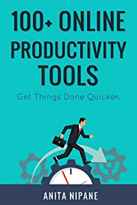 100+ Online Productivity Tools: Get Things Done Quicker (Free Online Tools Book 3)