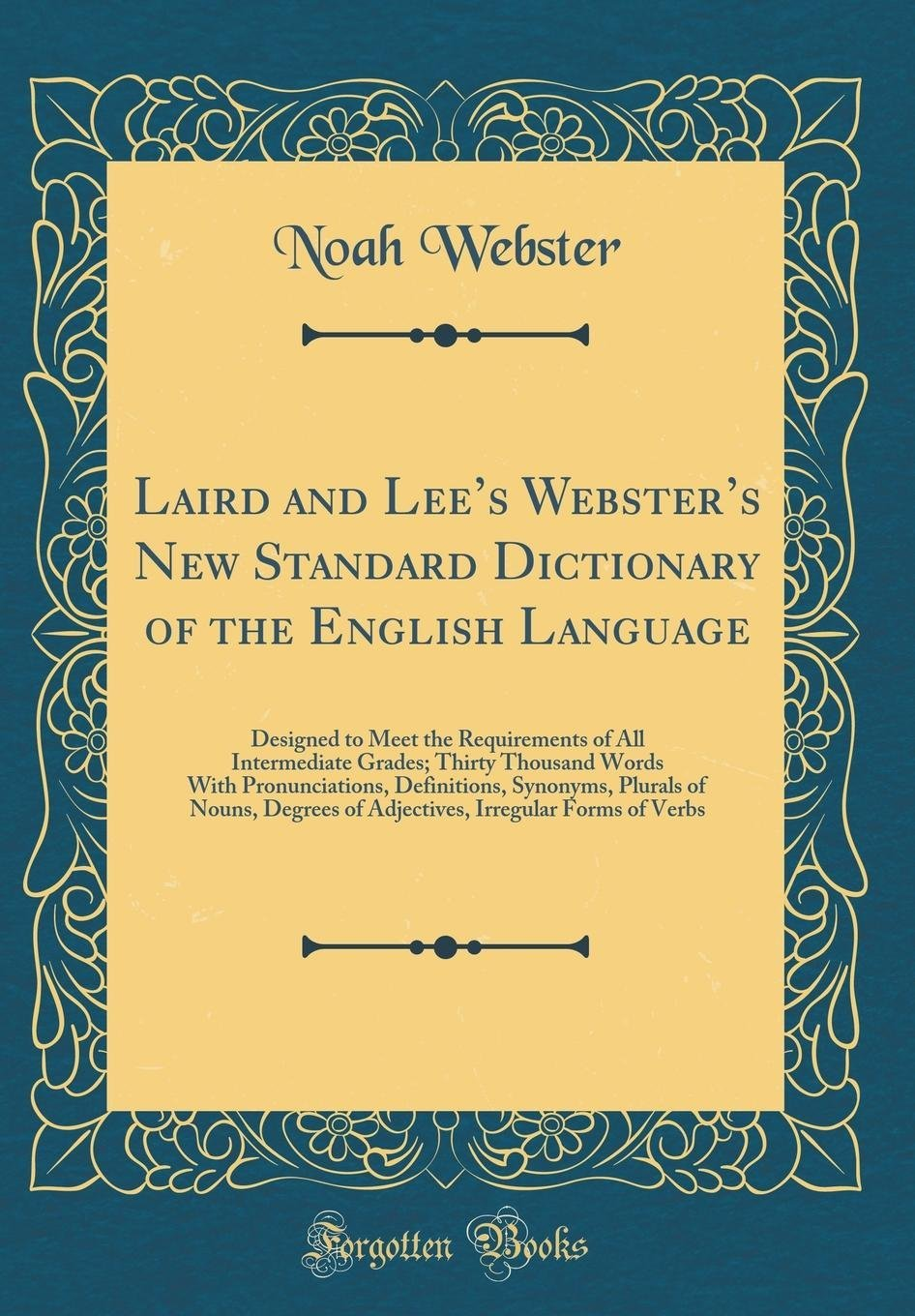 Laird and Lee's Webster's New Standard Dictionary of the English Language: Designed to Meet the Requirements of All Intermediate Grades; Thirty of Nouns, Degrees of Adjectives, Irregul