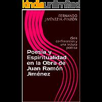 Poesía y Espiritualidad en la Obra de Juan Ramón Jiménez: (Seis conferencias y una lectura poética