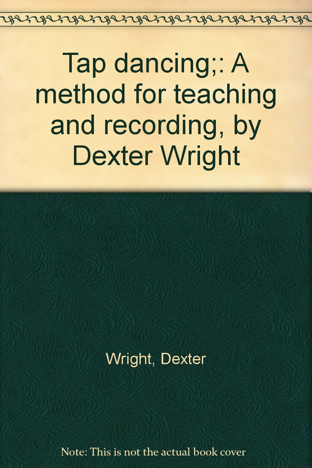 Tap dancing;: A method for teaching and recording, by Dexter Wright