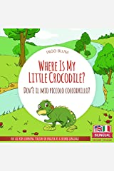 Where Is My Little Crocodile? - Dov'è il mio piccolo coccodrillo?: Bilingual English Italian Children's Book Ages 3-5 (Where Is...? - Dov'è...? 1) Kindle Edition