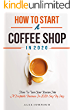 How To Start A Coffee Shop in 2020: How To Turn Your Passion Into A Profitable Business In 2020 Step By Step (How To…