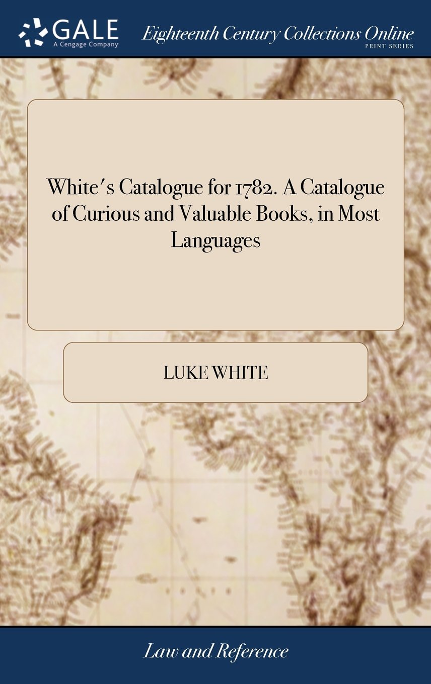 White's Catalogue for 1782. a Catalogue of Curious and Valuable Books, in Most Languages: Including Several Libraries Lately Purchased: ... Which Will ... January 9th, ... by Luke White, ... Dublin.
