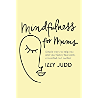 Mindfulness for Mums: Simple ways to help you and your family feel calm, connected and content