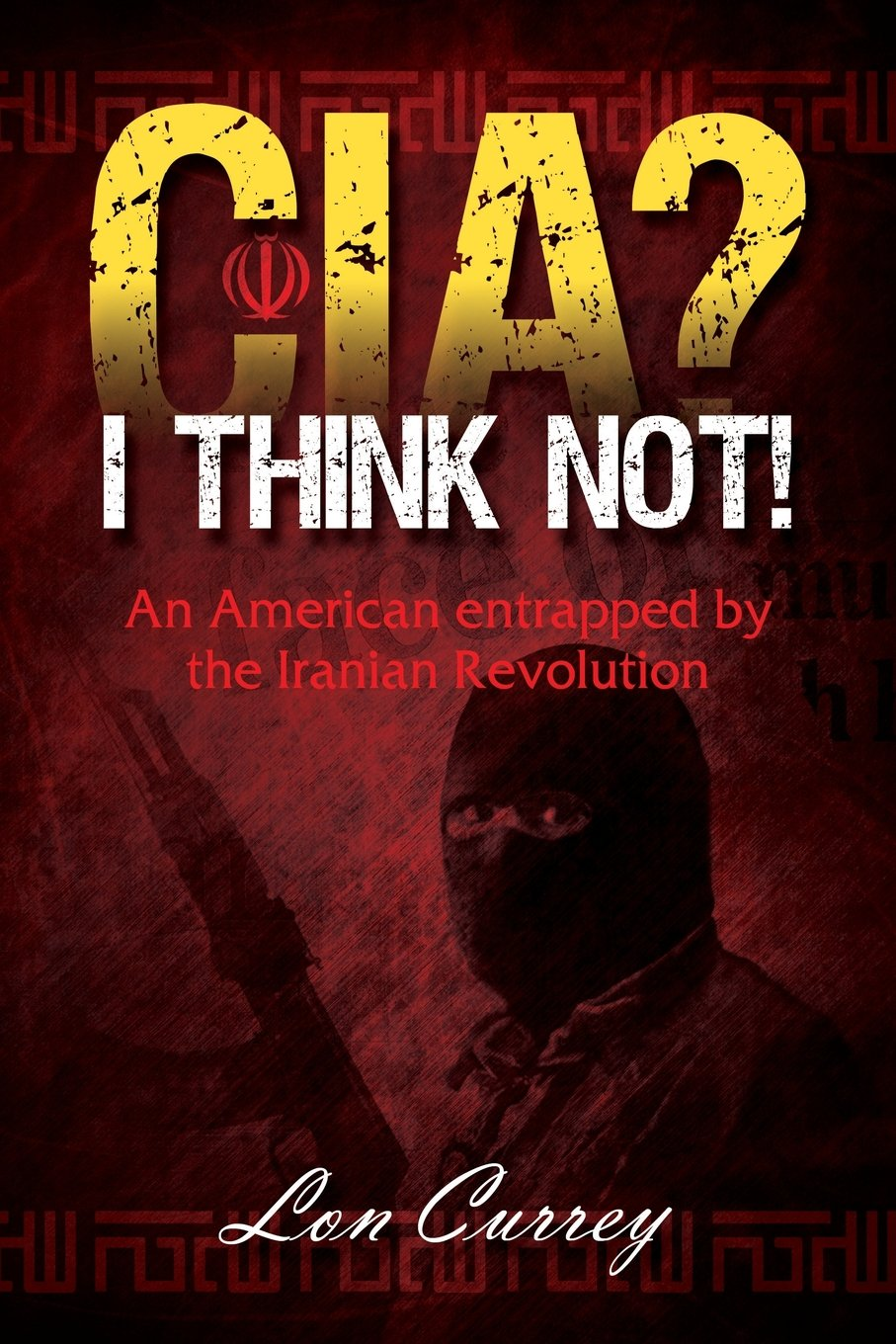 Read Online CIA? I Think Not! an American Entrapped by the Iranian Revolution pdf epub