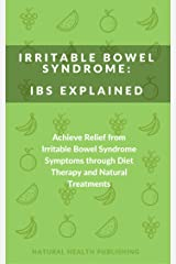 Irritable Bowel Syndrome: IBS Explained: Achieve Relief from Irritable Bowel Syndrome Symptoms through Diet Therapy and Natural Treatments (Natural treatments, ... and nutritional supplements to cure IBS) Kindle Edition