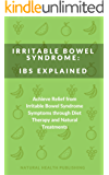 Irritable Bowel Syndrome: IBS Explained: Achieve Relief from Irritable Bowel Syndrome Symptoms through Diet Therapy and Natural Treatments (Natural treatments, ... supplements to cure IBS) (English Edition)