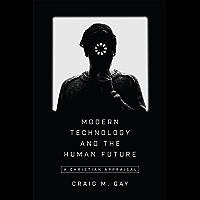 Modern Technology and the Human Future: A Christian Appraisal