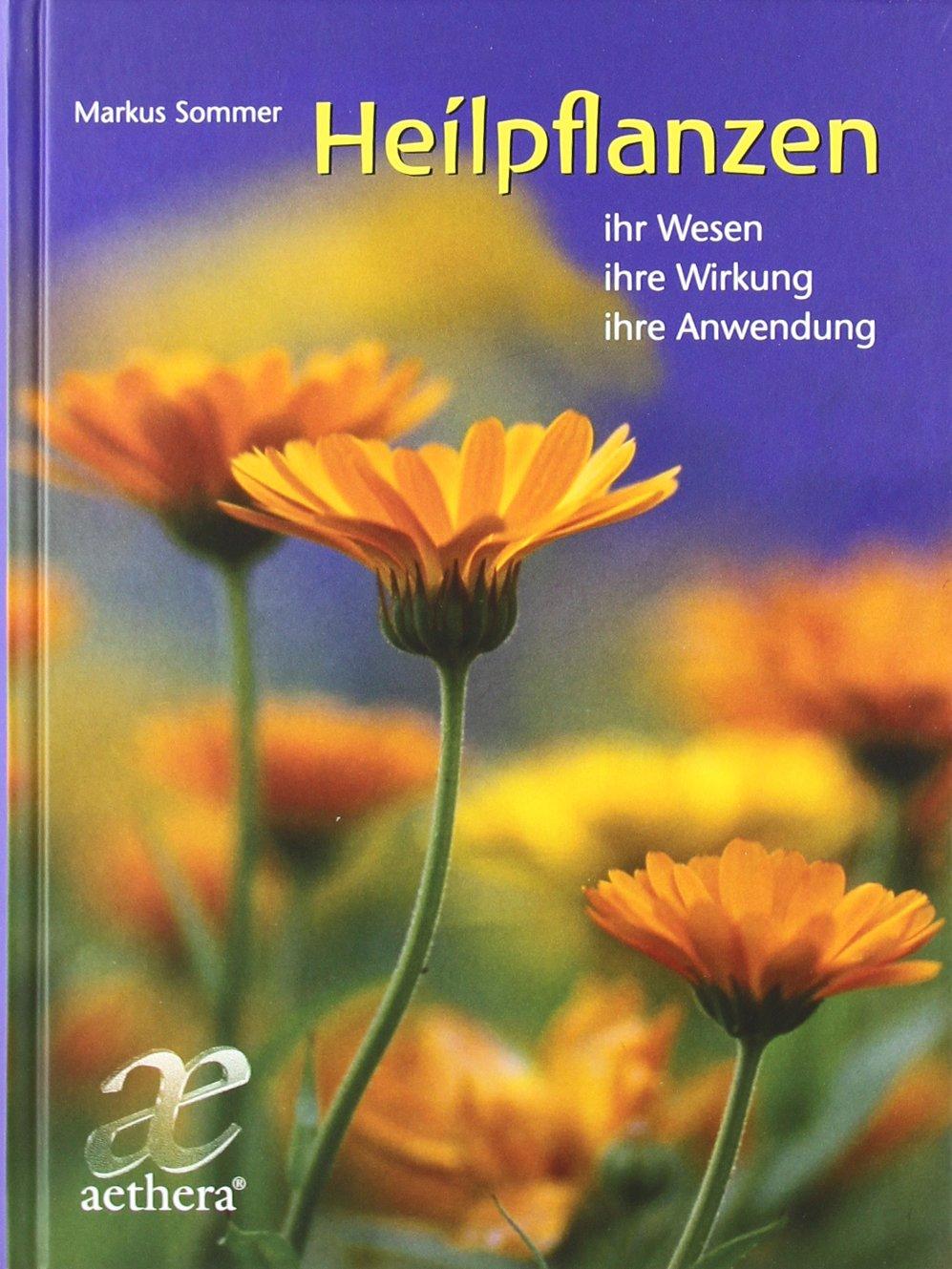 Heilpflanzen: ihr Wesen - ihre Wirkung - ihre Anwendung