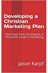 Developing a Christian Marketing Plan: Teachings from the blogsite, A Christian's Guide to Marketing Kindle Edition