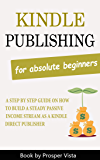 Kindle Publishing For Absolute Beginners: A Step by Step Guide on How to Build a Steady Passive Income Stream as a…