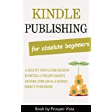 Kindle Publishing For Absolute Beginners: A Step by Step Guide on How to Build a Steady Passive Income Stream as a Kindle Dir