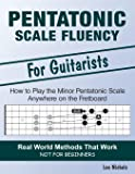 Pentatonic Scale Fluency: Learn How To Play the Minor Pentatonic Scale Effortlessly Anywhere on the Fretboard