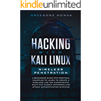 Hacking with Kali Linux: Wireless Penetration: A Beginner's Guide with Practical Examples to Learn to Create a Wireless Lab for Experiments, Sniff Out ... Networks and Attack Authentication Systems