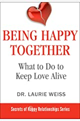 Being Happy Together: What to Do to Keep Love Alive (The Secrets of Happy Relationships Series Book 7) Kindle Edition