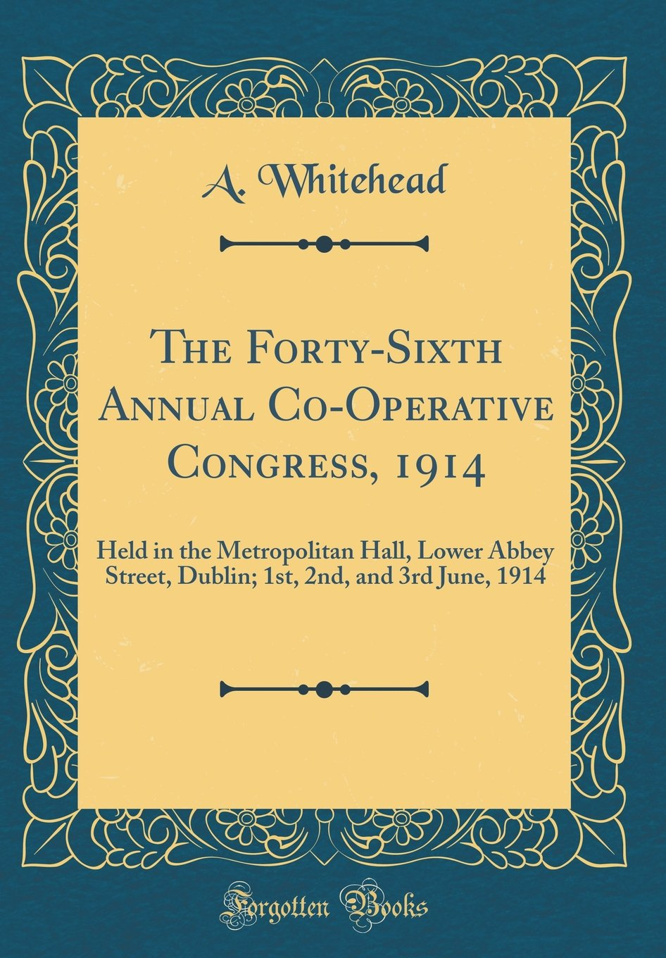 Read Online The Forty-Sixth Annual Co-Operative Congress, 1914: Held in the Metropolitan Hall, Lower Abbey Street, Dublin; 1st, 2nd, and 3rd June, 1914 (Classic Reprint) ebook