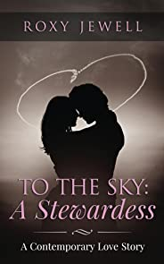 To The Sky: A Stewardess - A Contemporary Love Story: Travel Romance - A Travel Fiction Story - Adventure Romance (Flight Att