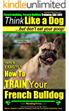 French Bulldog, French Bulldog Training AAA AKC: Think Like a Dog, but Don't Eat Your Poop! | French Bulldog Breed Expert Training |: Here's Exactly How To Train Your French Bulldog