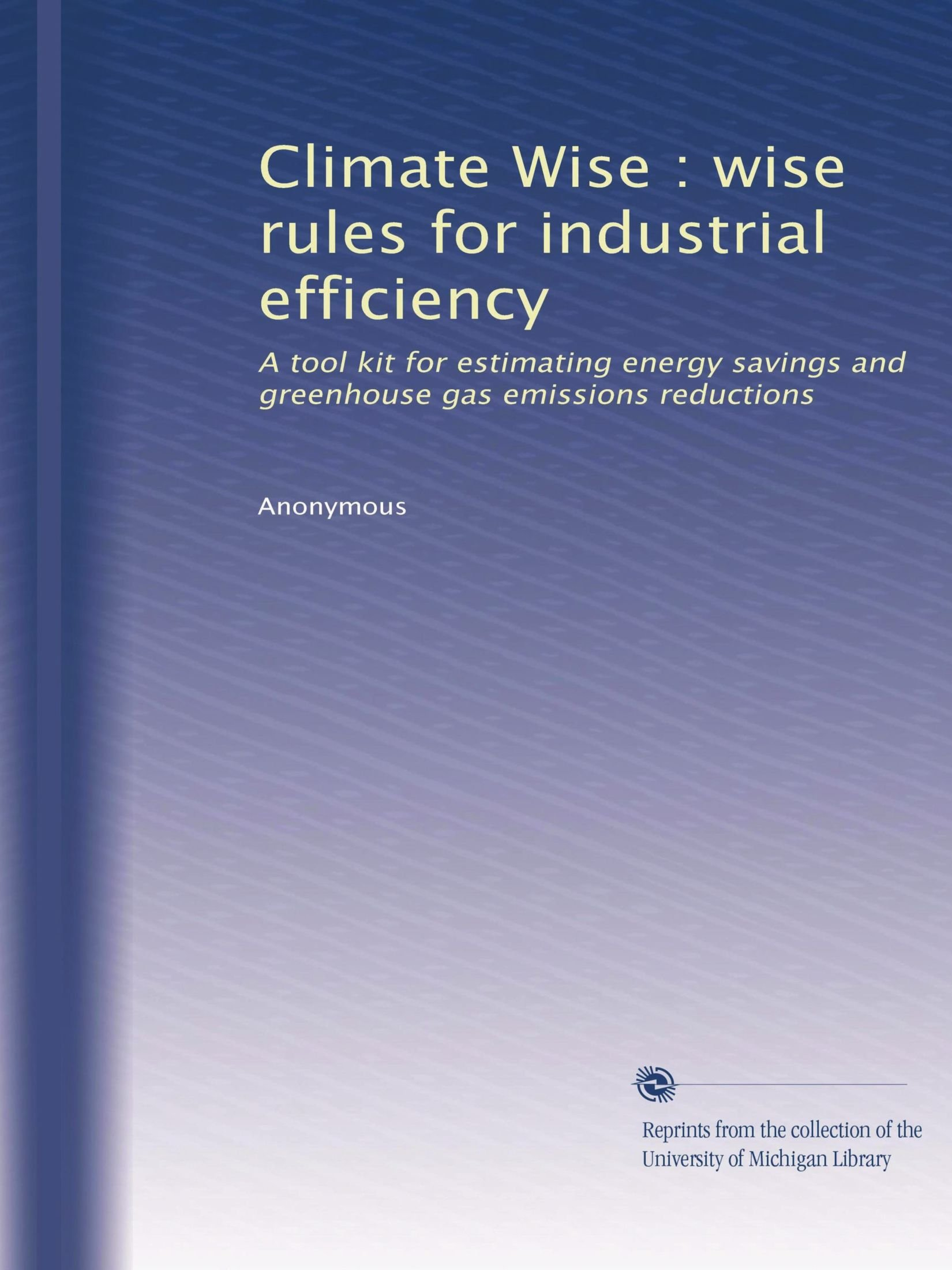 Climate Wise : wise rules for industrial efficiency: A tool kit for estimating energy savings and greenhouse gas emissions reductions
