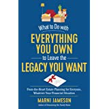 What to Do with Everything You Own to Leave the Legacy You Want: From-the-Heart Estate Planning for Everyone, Whatever Your F