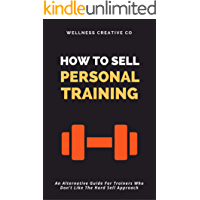 How To Sell Personal Training: An Alternative Guide For Trainers Who Don't Like The Hard Sell Approach (English Edition)