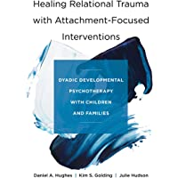 Healing Relational Trauma with Attachment–Focuse – Dyadic Developmental Psychotherapy with Children and Families