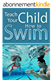 Teach Your Child How to Swim: A Parent's guide to teach their young child or baby how to swim (English Edition)