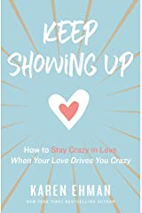 Keep Showing Up: How to Stay Crazy in Love When Your Love Drives You Crazy Kindle Edition