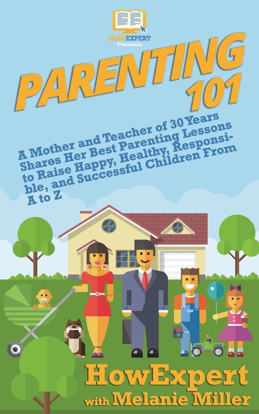 Parenting 101: A Mother and Teacher of 30 Years Shares Her Best Parenting Lessons to Raise Happy, Healthy, Responsible, and Successful Children From A to Z PDF