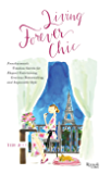 Living Forever Chic: Frenchwomen's Timeless Secrets for Everyday Elegance, Gracious Entertaining, and Enduring Allure