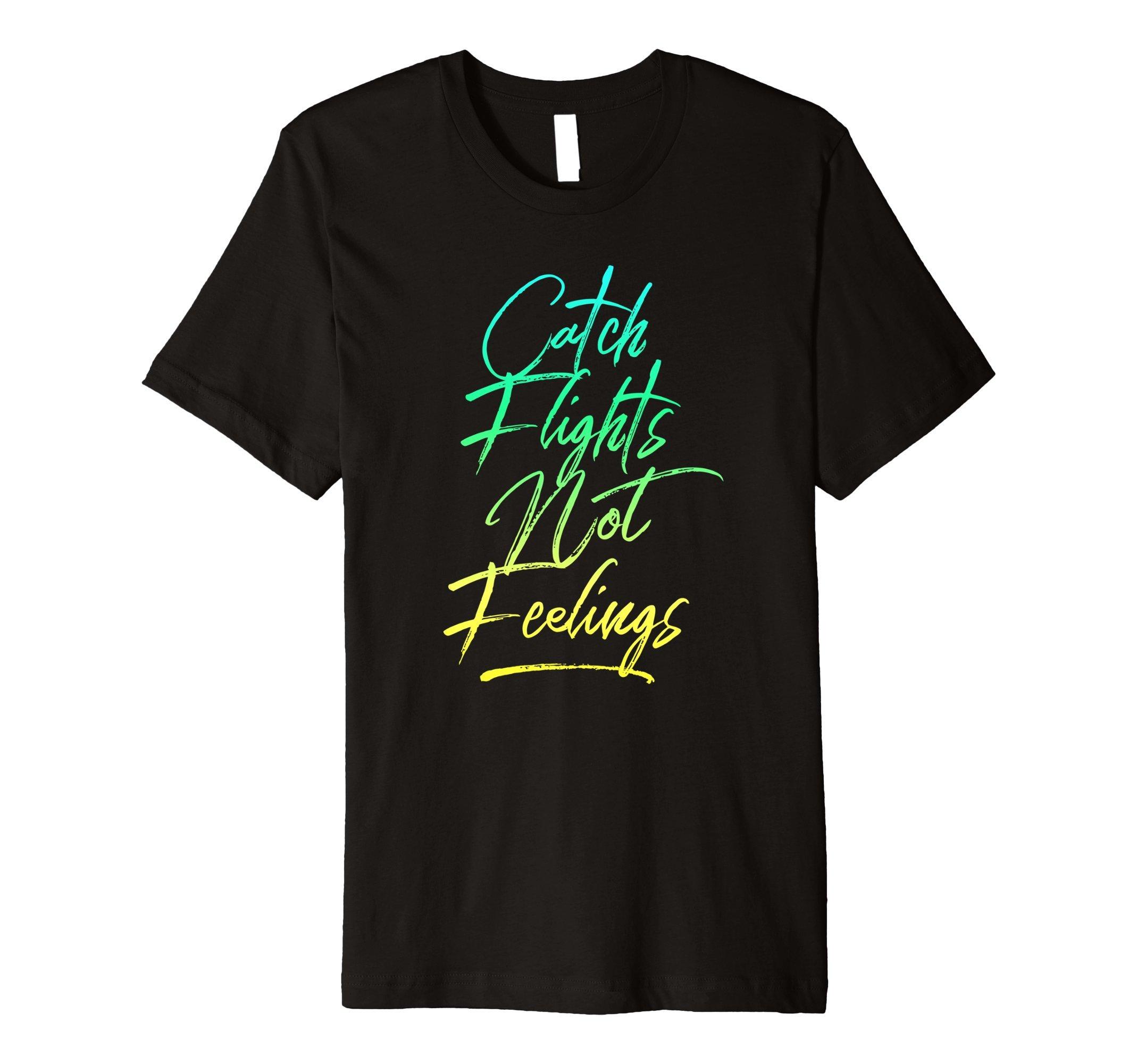 Catch Flights Not Feelings T-Shirt - I Love To Travel Shirt