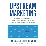 Upstream Marketing: Unlock Growth Using the Combined Principles of Insight, Identity, and Innovation