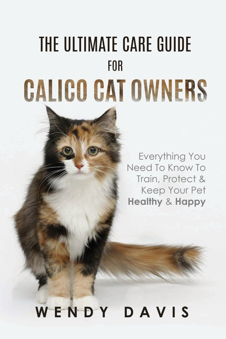The Ultimate Care Guide for Calico Cat Owners: Everything You Need to Know to Train, Protect & Keep Your Pet Healthy & Happy