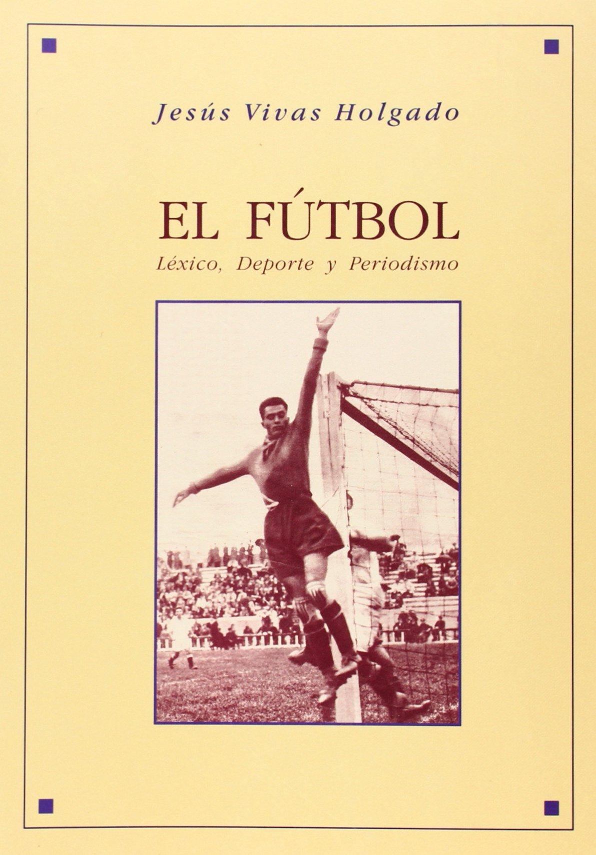 El fútbol. Léxico, deporte y periodismo: J. VIVAS HOLGADO ...