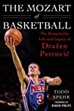 The Mozart of Basketball: The Remarkable Life and Legacy of Dra?en Petrovic
