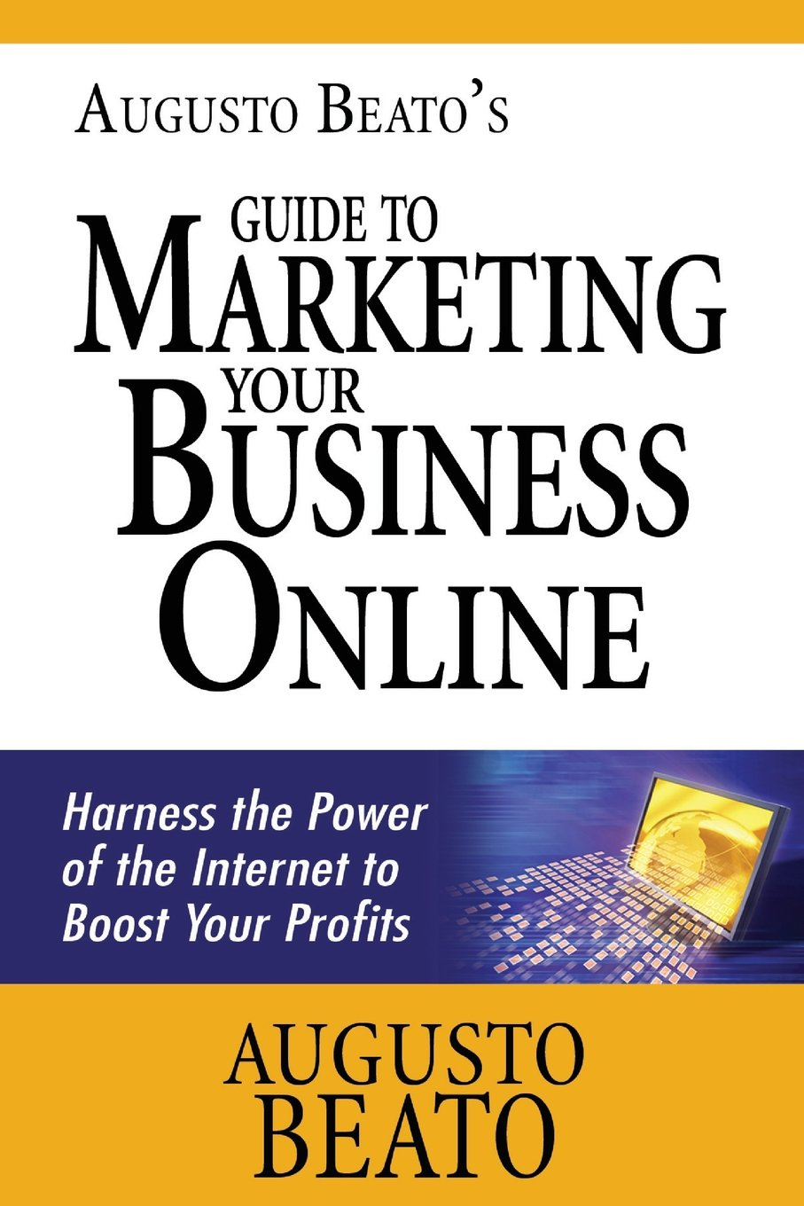 Augusto Beato's Guide to Marketing Your Business Online: Harness the Power of the Internet to Boost Your Profits pdf