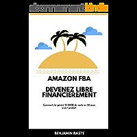 Amazon FBA - Devenez Libre Financièrement Deuxième Édition: Comment j'ai généré plus de 10 000€ de ventes avec mon premier produit
