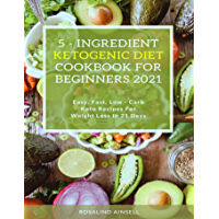 5- ingredient ketogenic diet cookbook for beginners 2021: Easy, fast, low-carb keto recipes for weight loss in 21 days