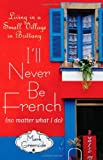 I'll Never Be French No Matter What I Do: Living in a Small Village in Brittany