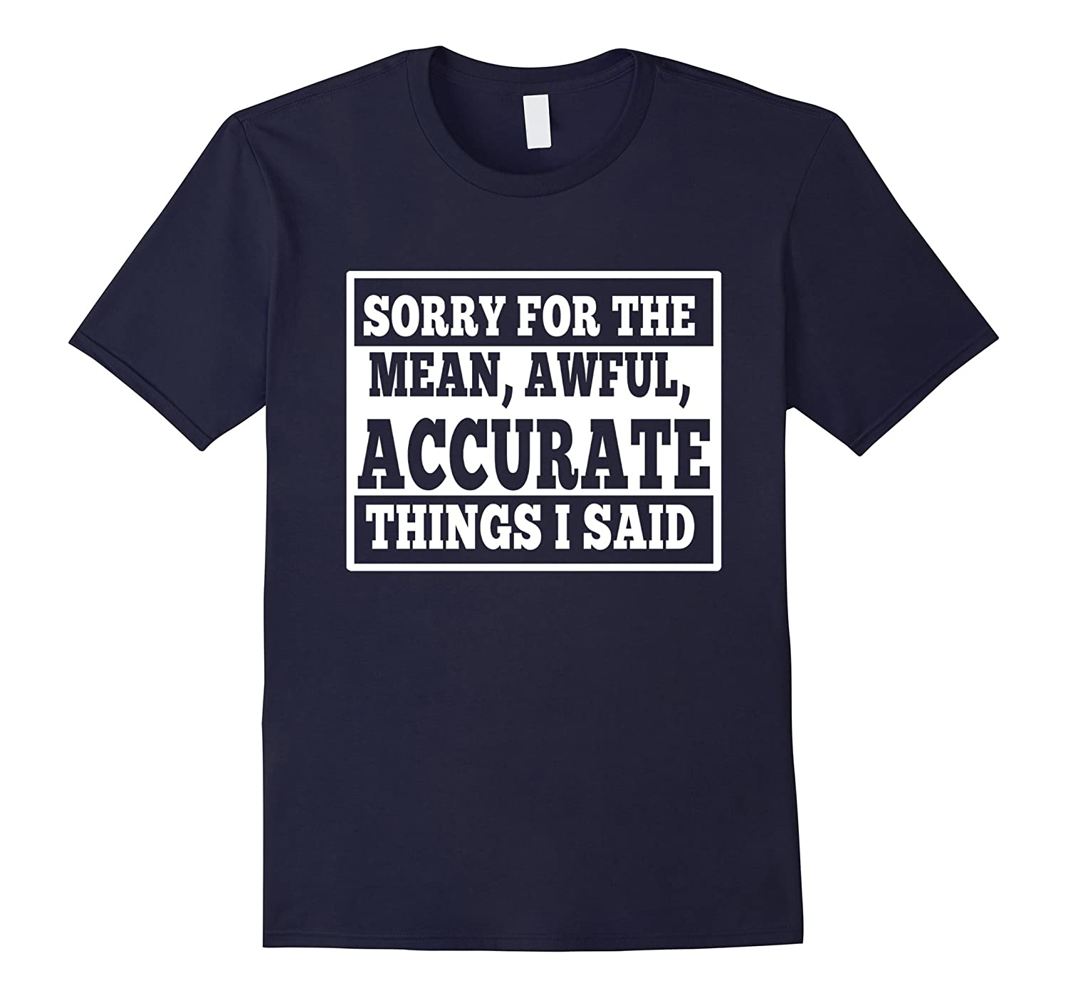 Sorry for the Mean Awful Accurate Things I said funny Shirt-FL