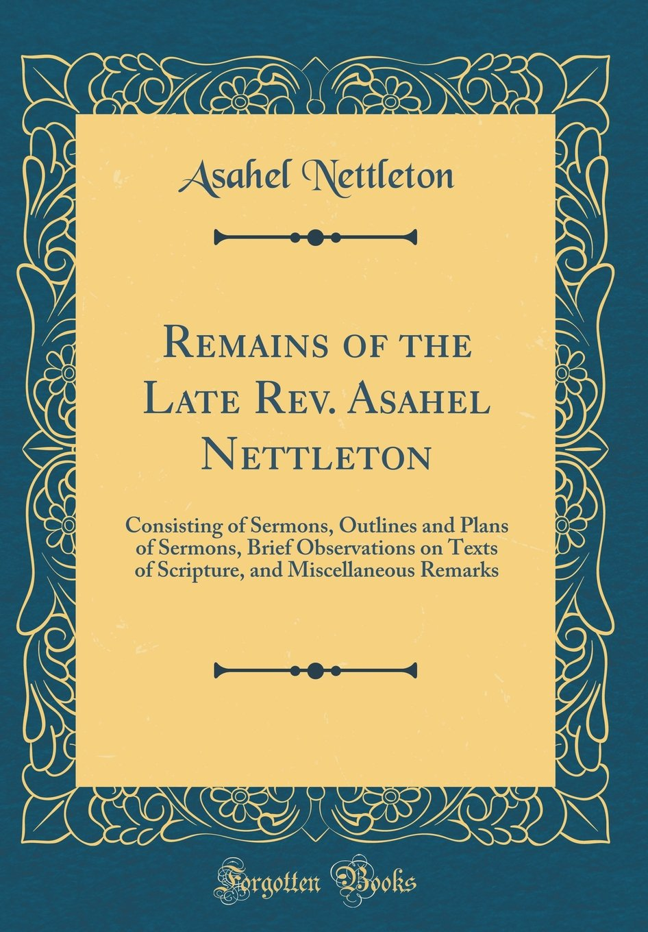 Read Online Remains of the Late Rev. Asahel Nettleton: Consisting of Sermons, Outlines and Plans of Sermons, Brief Observations on Texts of Scripture, and Miscellaneous Remarks (Classic Reprint) ebook