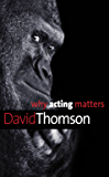 Why Acting Matters (Why X Matters Series)
