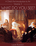 What Do You See? A Child's First Introduction to Art, Volume Three (English Edition)