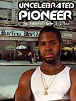 The Uncelebrated Pioneer: The History of Harlem Hip Hop