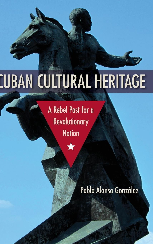 Cuban Cultural Heritage: A Rebel Past for a Revolutionary Nation (Cultural Heritage Studies) PDF