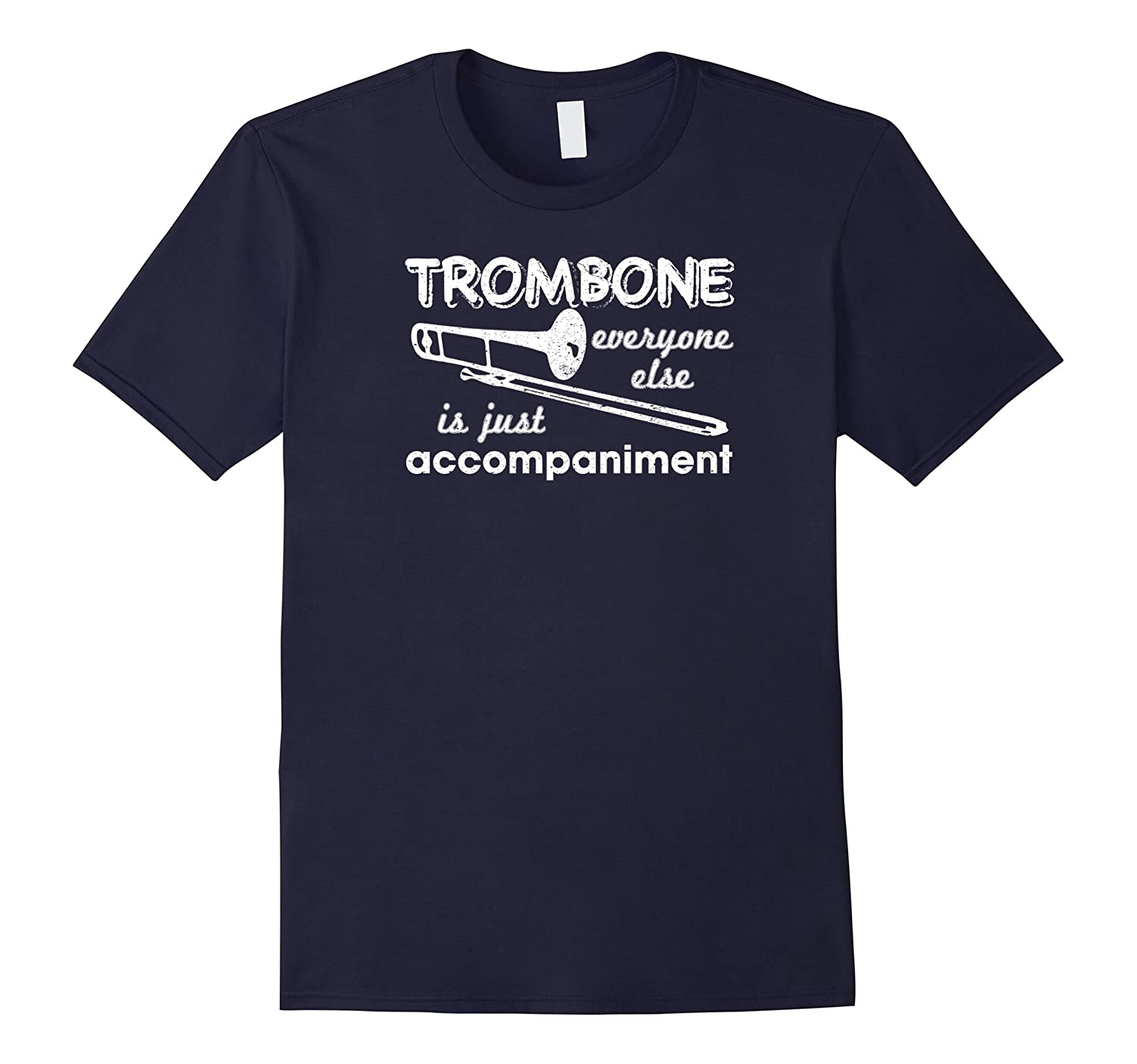 Trombone Everyone Else Is Just Accompaniment Shirt-CL