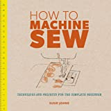 How to Machine Sew: Techniques and Projects for the Complete Beginner ('How To' series)