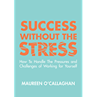Success without the Stress: How to Handle the Pressures and Challenges of Working for Yourself (English Edition)